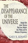 The Disappearance of the Universe: Straight Talk about Illusions, Past Lives, Religion, Sex, Politics, and the Miracles of Forgiveness - Gary R. Renard