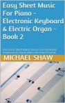 Easy Sheet Music For Piano - Electronic Keyboard & Electric Organ - Book 2: Five Easy Sheet Music Pieces For Electronic Keyboard & Organ With Left Hand Chords - Michael Shaw