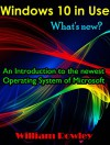 Windows 10 in Use: What's new? An Introduction to the newest Operating System of Microsoft - William Rowley
