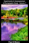 Experiments In Impressionism - A Photographic Study - Volume 7 (Art Book 17) - Paul Moore, Paul B Moore