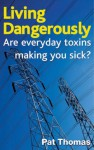 Living Dangerously: Are Everyday Toxins Making You Sick? - Pat Thomas
