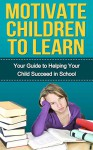 Motivate Children to Learn - Your Guide to Helping Your Child Succeed in School: Student Success Strategies, Motivation, How Children Succeed - Michael Taylor