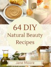 64 DIY Natural Beauty Recipes: How to Make Amazing Homemade Skin Care Recipes, Essential Oils, Body Care Products and More - Jane Moore