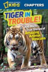 National Geographic Kids Chapters: Tiger in Trouble!: and More True Stories of Amazing Animal Rescues - Kelly Milner Halls