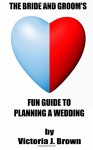 The Bride and Groom's Fun Guide to Planning a Wedding - Victoria J Brown