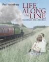 Life Along The Line: A Nostalgic Celebration Of Railways And Railway People - Paul Atterbury, Atterbury