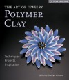 The Art of Jewelry: Polymer Clay: Techniques, Projects, Inspiration - Katherine Duncan Aimone