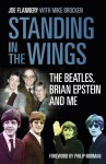 Standing In the Wings: The Beatles, Brian Epstein and Me - Joe Flannery, Mike Brocken, Philip Norman