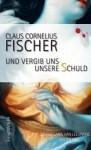 Und vergib uns unsere Schuld - Claus Cornelius Fischer