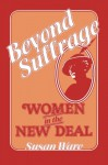 Beyond Suffrage: Women in the New Deal - Susan Ware