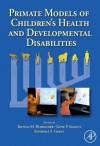 Primate Models of Children's Health and Developmental Disabilities - Thomas M Burbacher, Kimberly Grant, Gene P Sackett