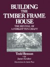 Building the Timber Frame House: The Revival of a Forgotten Craft - Tedd Benson, Jamie Page, James Gruber