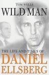 Wild Man : The Life and Times of Daniel Ellsberg - Tom Wells