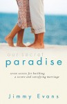 Our Secret Paradise: Seven Secrets for Building a Secure and Satisfying Marriage - Jimmy Evans