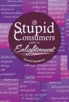 The Stupid Consumers Path to Enlightenment - David Summers
