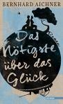 Das Nötigste über das Glück: Roman - Bernhard Aichner