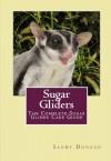 Sugar Gliders: The Complete Sugar Glider Care Guide - Sandy Duncan
