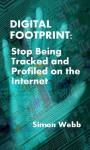 Digital Footprint: Stop Being Tracked and Profiled on the Internet - Simon Webb