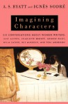 Imagining Characters: Six Conversations About Women Writers: Jane Austen, Charlotte Bronte, George Eliot, Willa Cather, Iris Murdoch, and Toni Morrison - A.S. Byatt, Ignes Sodre