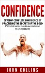 Confidence: Develop Confidence by Practising the Secrets of the Bold: 7 Secrets to Become Fearless and Start Living the Life You Deserve - John Collins