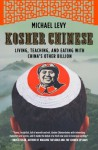 Kosher Chinese: Living, Teaching, and Eating with China's Other Billion - Michael Levy