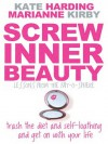 Screw Inner Beauty: Trash the Diet and Self-Loathing and Get on with Your Life - Kate Harding, Marianne Kirby