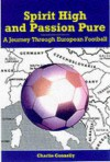 Spirit High and Passion Pure: A Journey Through European Football - Charlie Connelly