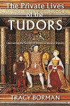 The Private Lives of the Tudors: Uncovering the Secrets of Britain's Greatest Dynasty - Tracy Borman