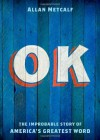 OK: The Improbable Story of America's Greatest Word - Allan Metcalf