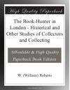 The Book-Hunter in London - Historical and Other Studies of Collectors and Collecting - William Roberts