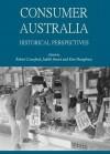 Consumer Australia: Historical Perspectives - Robert Crawford, Judith Smart and Kim Humphery, Judith Smart, Kim Humphery