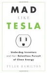 Mad Like Tesla: Underdog Inventors and Their Relentless Pursuit of Clean Energy - Tyler Hamilton