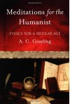 Meditations for the Humanist: Ethics for a Secular Age - A.C. Grayling