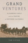 Grand Ventures: The Banning Family and the Shaping of Southern California - Tom Sitton
