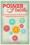 POWER HABITS: Learn to Develop Habits That Can Instantly Change and Improve Your Life - T.C. Collins