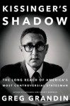 Kissinger's Shadow: The Long Reach of America's Most Controversial Statesman - Greg Grandin