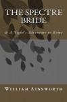 The Spectre Bride: & a Night's Adventure in Rome - William Harrison Ainsworth
