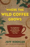 Where the Wild Coffee Grows: The Untold Story of Coffee from the Cloud Forests of Ethiopia to Your Cup - Jeff Koehler