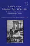 Visions of the Industrial Age, 1830-1914: Modernity and the Anxiety of Representation in Europe - Ashgate Publishing Group, Minsoo Kang, Amy Woodson-boulton