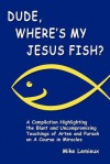Dude, Where's My Jesus Fish?: A Compilation Highlighting the Blunt and Uncompromising Teachings of Arten and Pursah on A Course in Miracles - Mike Lemieux, Gary R. Renard