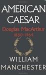 American Caesar: Douglas MacArthur 1880-1964 - William Raymond Manchester