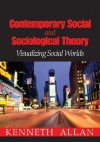 Contemporary Social and Sociological Theory: Visualizing Social Worlds - Kenneth D. Allan