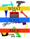 What Tool Am I?: Toddlers learn basic tools and what they do - Beth Ann