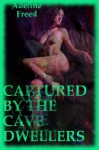 CAPTURED BY THE CAVE DWELLERS (Erotic Horror A Mile beneath the Surface): A Monster Sex Erotica Story (TAKEN FOR THE TROGLODYTE KING) - Adeline Freed
