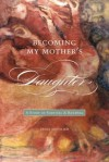 Becoming My Mother's Daughter: A Story of Survival and Renewal - Erika Gottlieb
