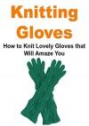 Knitting Gloves: How to Knit Lovely Gloves that Will Amaze You: (Knitting Gloves, Knitting, Knitting Patterns, Knitting for Beginners) - Elizabeth Kay