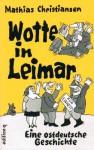 Wotte In Leimar: Eine Ostdeutsche Geschichte - Mathias Christiansen