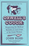 Orwell's Cough - Diagnosing the Medical Maladies and Last Gasps of the Great Writers - John Ross