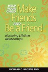 Help Your Child Make Friends and Be a Friend: Nurturing Lifetime Relationships - Richard Brown