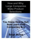 How and Why Large Companies Make Product Selections: You Know How to Sell, Now Learn How Companies Buy - Brian Burns